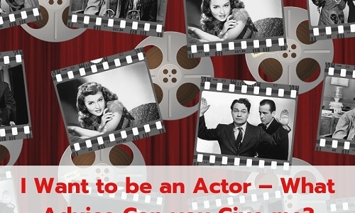 I Want to be an Actor – What Advice Can you Give me?